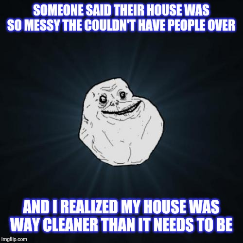 Forever Alone | SOMEONE SAID THEIR HOUSE WAS SO MESSY THE COULDN'T HAVE PEOPLE OVER AND I REALIZED MY HOUSE WAS WAY CLEANER THAN IT NEEDS TO BE | image tagged in memes,forever alone | made w/ Imgflip meme maker