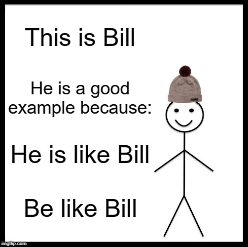 Be Like Bill |  This is Bill; He is a good example because:; He is like Bill; Be like Bill | image tagged in memes,be like bill | made w/ Imgflip meme maker