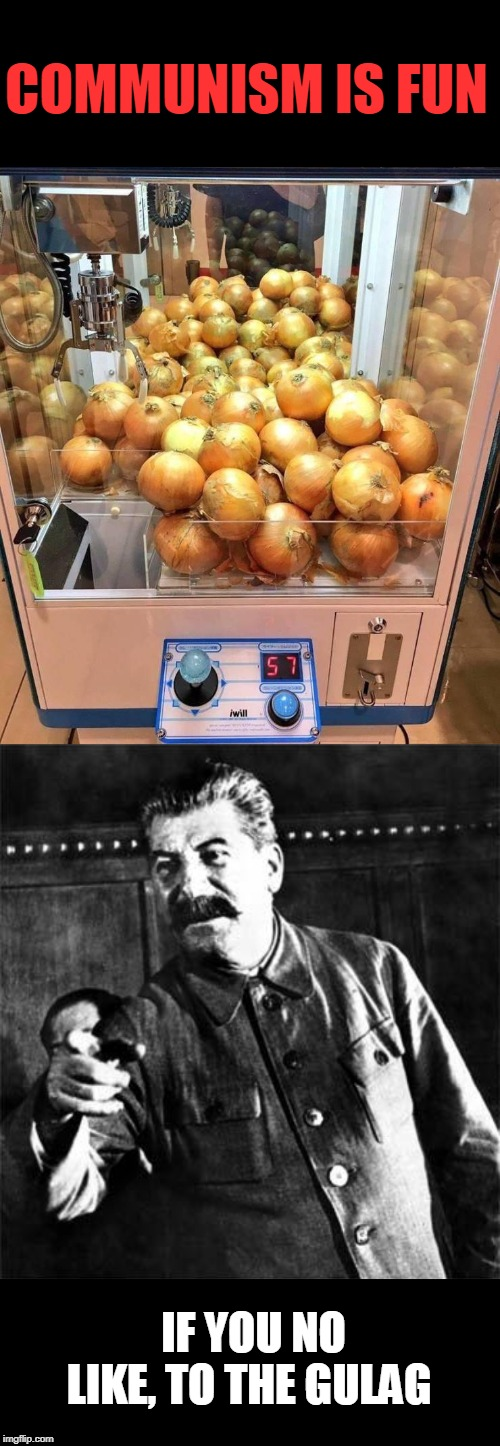 win  onion here | COMMUNISM IS FUN IF YOU NO LIKE, TO THE GULAG | image tagged in stalin,politics,communism | made w/ Imgflip meme maker