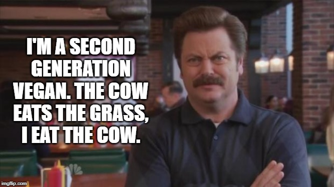 Why would I eat my food's food? | I'M A SECOND GENERATION VEGAN. THE COW EATS THE GRASS, I EAT THE COW. | image tagged in ron swanson | made w/ Imgflip meme maker