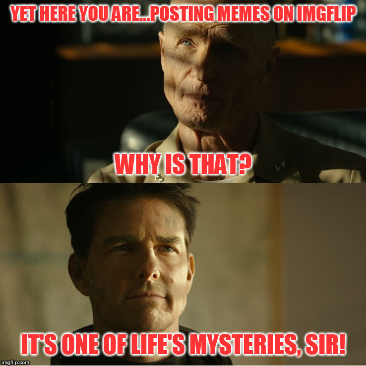 Inspired by the Top Gun 2 Trailer...enjoy | YET HERE YOU ARE...POSTING MEMES ON IMGFLIP IT'S ONE OF LIFE'S MYSTERIES, SIR! WHY IS THAT? | image tagged in top gun maverick,top gun | made w/ Imgflip meme maker