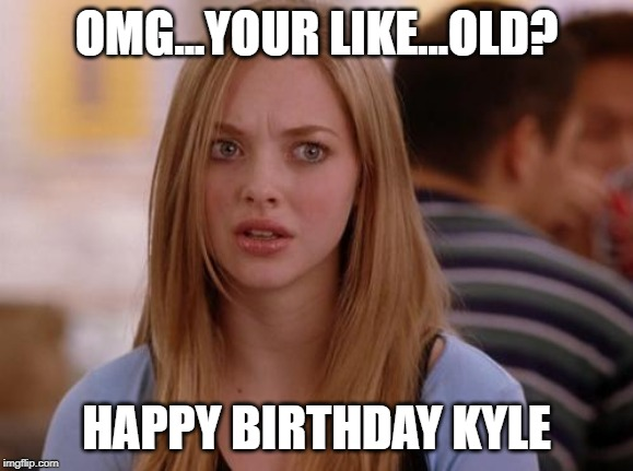 OMG Karen | OMG...YOUR LIKE...OLD? HAPPY BIRTHDAY KYLE | image tagged in memes,omg karen | made w/ Imgflip meme maker