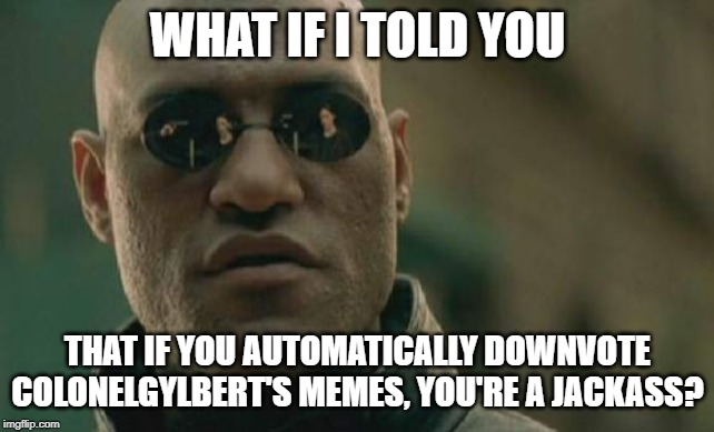 WHAT IF I TOLD YOU THAT IF YOU AUTOMATICALLY DOWNVOTE COLONELGYLBERT'S MEMES, YOU'RE A JACKASS? | image tagged in memes,matrix morpheus | made w/ Imgflip meme maker
