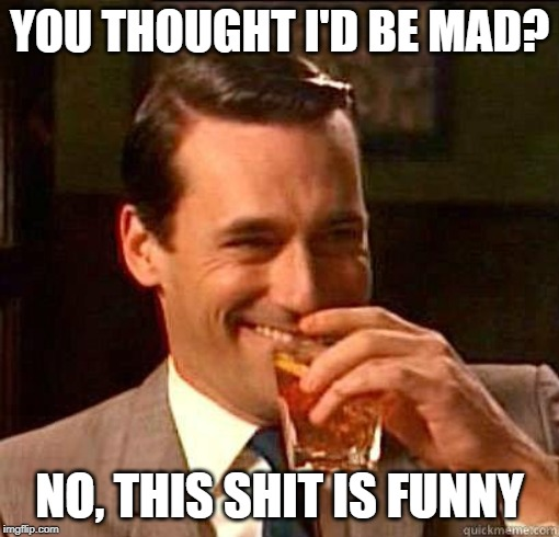 Laughing Don Draper | YOU THOUGHT I'D BE MAD? NO, THIS SHIT IS FUNNY | image tagged in laughing don draper | made w/ Imgflip meme maker