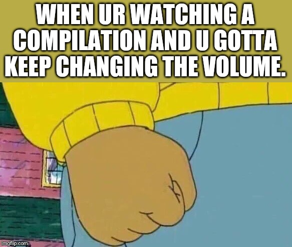 Arthur Fist Meme |  WHEN UR WATCHING A COMPILATION AND U GOTTA KEEP CHANGING THE VOLUME. | image tagged in memes,arthur fist | made w/ Imgflip meme maker
