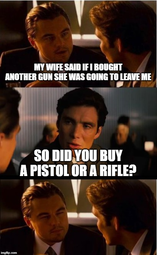 I'm sure gonna miss her. |  MY WIFE SAID IF I BOUGHT ANOTHER GUN SHE WAS GOING TO LEAVE ME; SO DID YOU BUY A PISTOL OR A RIFLE? | image tagged in inception,guns,wives,ex-wife,divorce | made w/ Imgflip meme maker