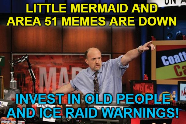 Mad Money Jim Cramer | LITTLE MERMAID AND AREA 51 MEMES ARE DOWN INVEST IN OLD PEOPLE AND ICE RAID WARNINGS! | image tagged in memes,mad money jim cramer,the little mermaid,storm area 51,area 51,ice | made w/ Imgflip meme maker