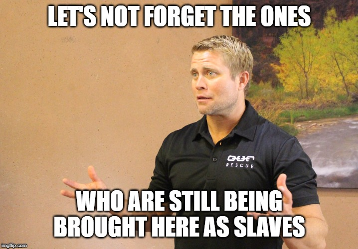LET'S NOT FORGET THE ONES WHO ARE STILL BEING BROUGHT HERE AS SLAVES | made w/ Imgflip meme maker