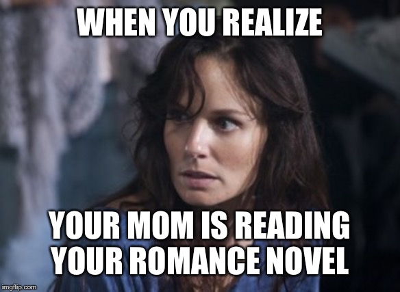 Bad Wife Worse Mom |  WHEN YOU REALIZE; YOUR MOM IS READING YOUR ROMANCE NOVEL | image tagged in memes,bad wife worse mom | made w/ Imgflip meme maker
