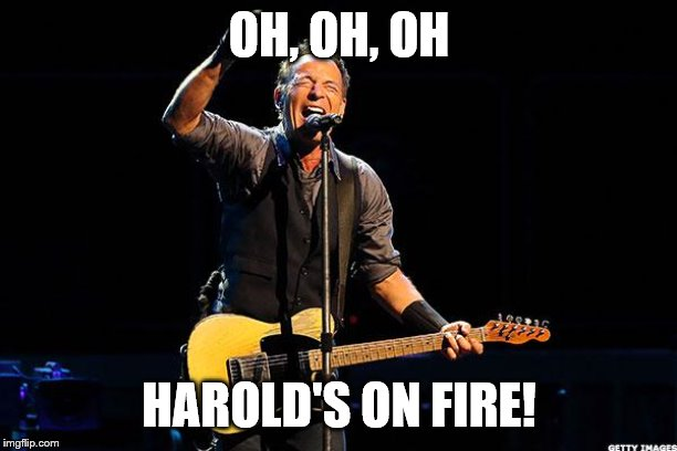 Bruce Springsteen | OH, OH, OH HAROLD'S ON FIRE! | image tagged in bruce springsteen | made w/ Imgflip meme maker