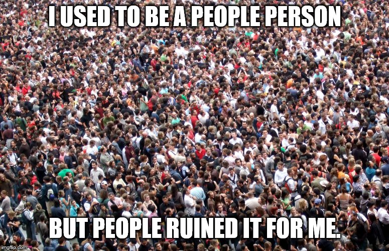 crowd of people | I USED TO BE A PEOPLE PERSON BUT PEOPLE RUINED IT FOR ME. | image tagged in crowd of people | made w/ Imgflip meme maker