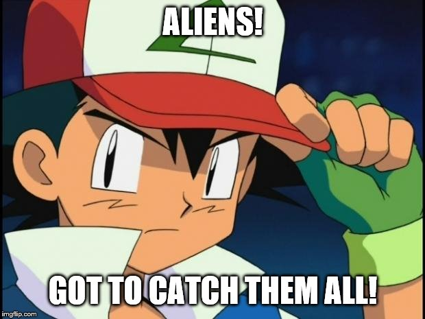 Ash catchem all pokemon | ALIENS! GOT TO CATCH THEM ALL! | image tagged in ash catchem all pokemon | made w/ Imgflip meme maker