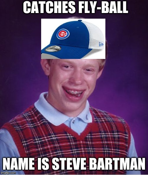 Bad Luck Brian | CATCHES FLY-BALL NAME IS STEVE BARTMAN | image tagged in memes,bad luck brian | made w/ Imgflip meme maker