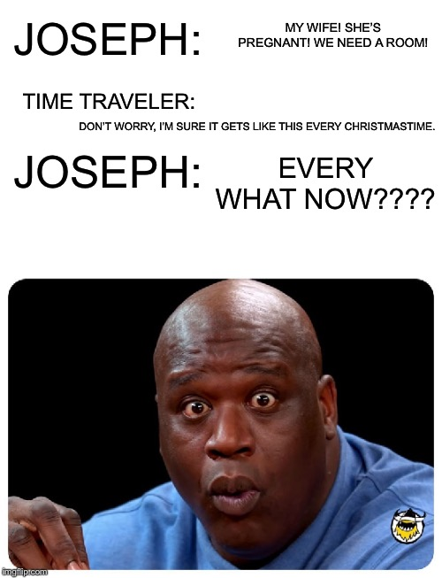 Time Traveler | MY WIFE! SHE'S PREGNANT! WE NEED A ROOM! DON'T WORRY, I'M SURE IT GETS LIKE THIS EVERY CHRISTMASTIME. EVERY WHAT NOW???? JOSEPH: TIME TRAVEL | image tagged in time traveler | made w/ Imgflip meme maker