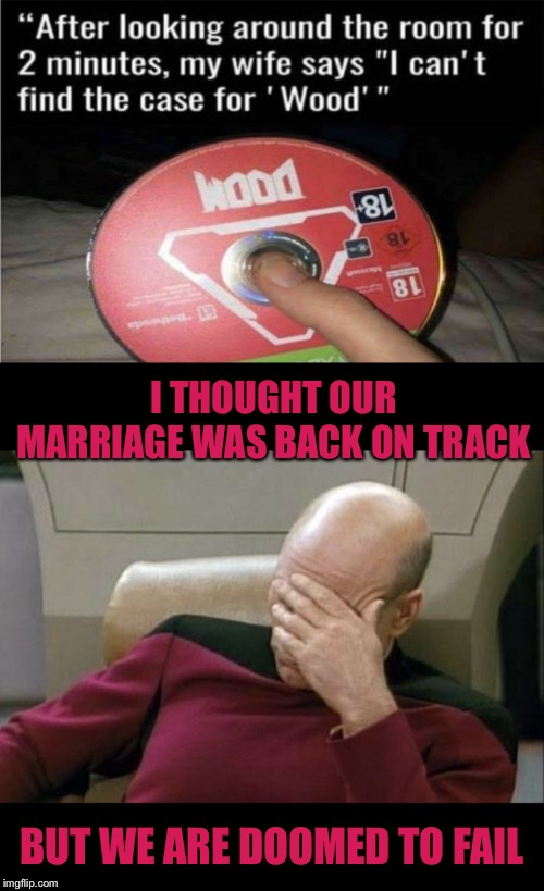 All doom and gloom | I THOUGHT OUR MARRIAGE WAS BACK ON TRACK BUT WE ARE DOOMED TO FAIL | image tagged in memes,captain picard facepalm,video games,doomed,we're all doomed,well that escalated quickly | made w/ Imgflip meme maker