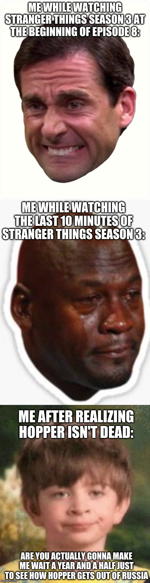 ME WHILE WATCHING STRANGER THINGS SEASON 3 AT THE BEGINNING OF EPISODE 8: ME WHILE WATCHING THE LAST 10 MINUTES OF STRANGER THINGS SEASON 3: | image tagged in stranger things,annoyed,scared,sad,are you kidding me,memes | made w/ Imgflip meme maker