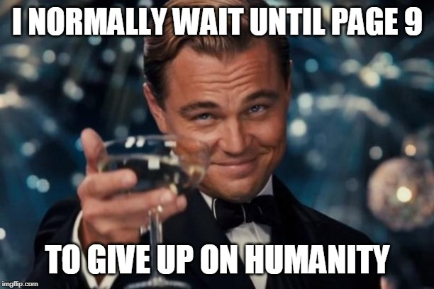 Leonardo Dicaprio Cheers Meme | I NORMALLY WAIT UNTIL PAGE 9 TO GIVE UP ON HUMANITY | image tagged in memes,leonardo dicaprio cheers | made w/ Imgflip meme maker