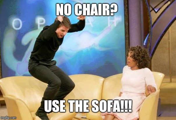 NO CHAIR? USE THE SOFA!!! | image tagged in congratulations | made w/ Imgflip meme maker