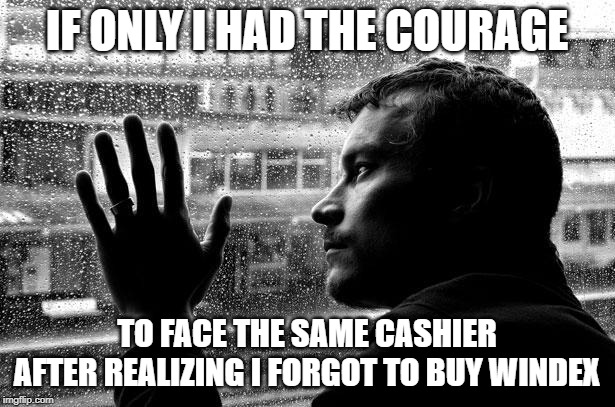 Look at That Loser, Buying Things Again. |  IF ONLY I HAD THE COURAGE; TO FACE THE SAME CASHIER AFTER REALIZING I FORGOT TO BUY WINDEX | image tagged in memes,socially awkward,anxiety | made w/ Imgflip meme maker