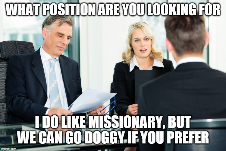 job interview |  WHAT POSITION ARE YOU LOOKING FOR; I DO LIKE MISSIONARY, BUT WE CAN GO DOGGY IF YOU PREFER | image tagged in job interview | made w/ Imgflip meme maker
