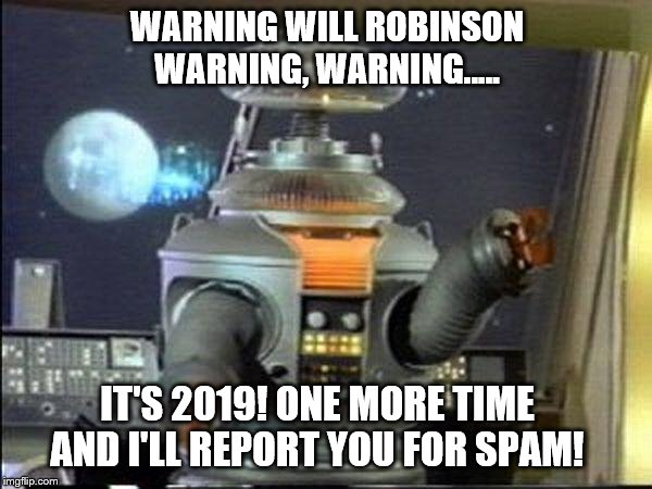 Spam Robot! | WARNING WILL ROBINSON WARNING, WARNING..... IT'S 2019! ONE MORE TIME AND I'LL REPORT YOU FOR SPAM! | image tagged in lost in space - robot-warning,spammers,spam,warning,lost in space | made w/ Imgflip meme maker