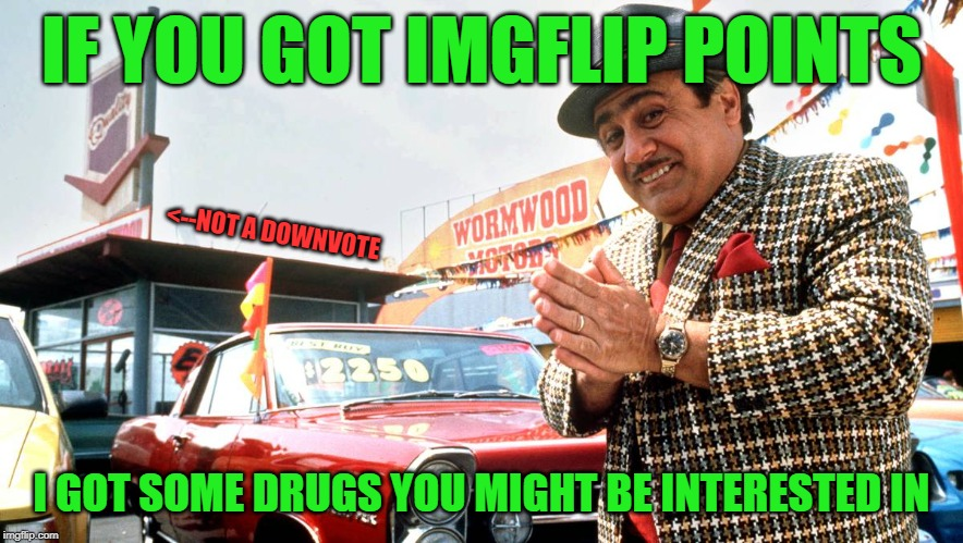 wanna trade? | IF YOU GOT IMGFLIP POINTS I GOT SOME DRUGS YOU MIGHT BE INTERESTED IN <--NOT A DOWNVOTE | image tagged in used car salesman,imgflip points | made w/ Imgflip meme maker