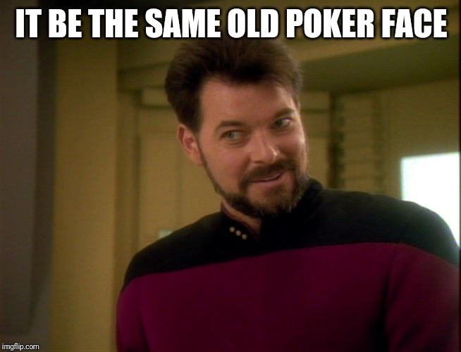 Riker Lets Start Some Trouble | IT BE THE SAME OLD POKER FACE | image tagged in riker lets start some trouble | made w/ Imgflip meme maker