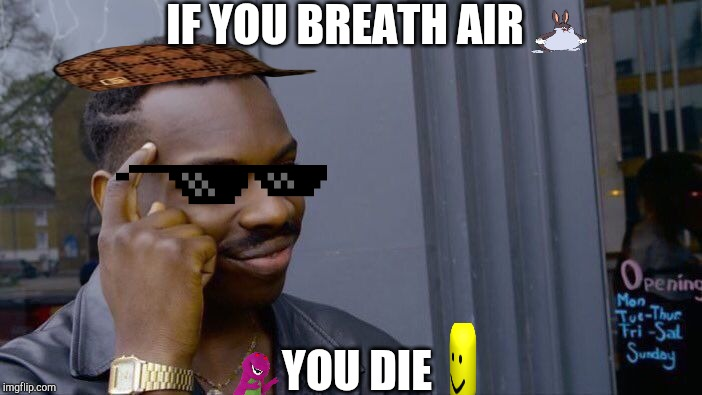 Roll Safe Think About It Meme |  IF YOU BREATH AIR; YOU DIE | image tagged in memes,roll safe think about it | made w/ Imgflip meme maker