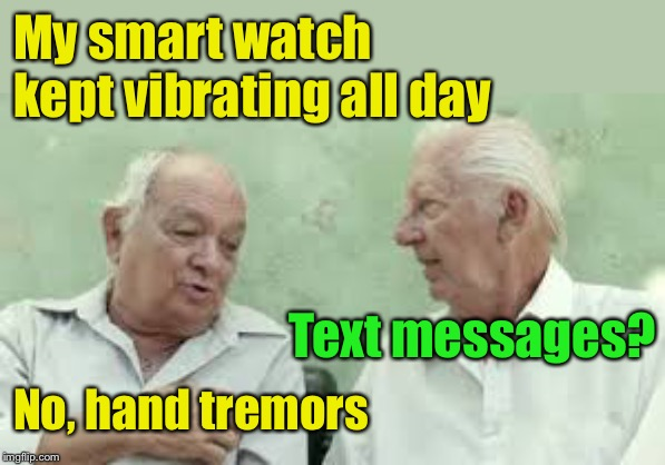 You know you're getting old when . . . | My smart watch kept vibrating all day No, hand tremors Text messages? | image tagged in 2 old men,smartphone,tremors,getting old | made w/ Imgflip meme maker