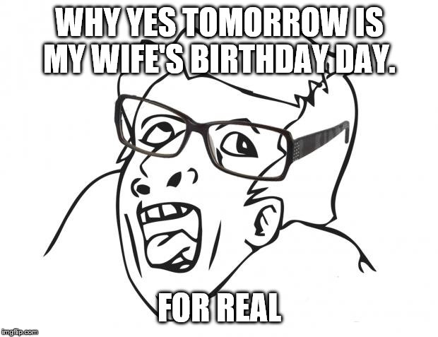 Hipster Genious | WHY YES TOMORROW IS MY WIFE'S BIRTHDAY DAY. FOR REAL | image tagged in hipster genious | made w/ Imgflip meme maker