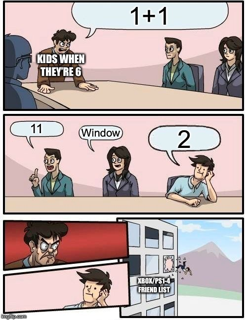 Boardroom Meeting Suggestion | 1+1 11 Window 2 KIDS WHEN THEY'RE 6 XBOX/PS1-4 FRIEND LIST | image tagged in memes,boardroom meeting suggestion | made w/ Imgflip meme maker