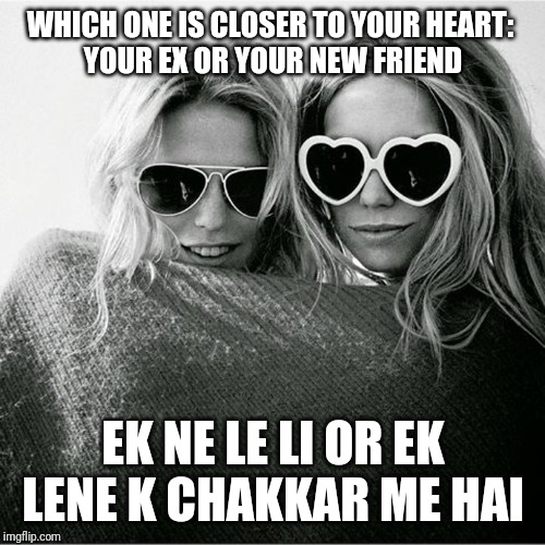 two girls with sunglasses and blanket | WHICH ONE IS CLOSER TO YOUR HEART:  YOUR EX OR YOUR NEW FRIEND EK NE LE LI OR EK LENE K CHAKKAR ME HAI | image tagged in two girls with sunglasses and blanket | made w/ Imgflip meme maker