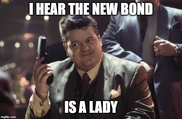 Are you having a laugh Zukovsky? | I HEAR THE NEW BOND IS A LADY | image tagged in bond,james bond,female,lady,bond 25 | made w/ Imgflip meme maker
