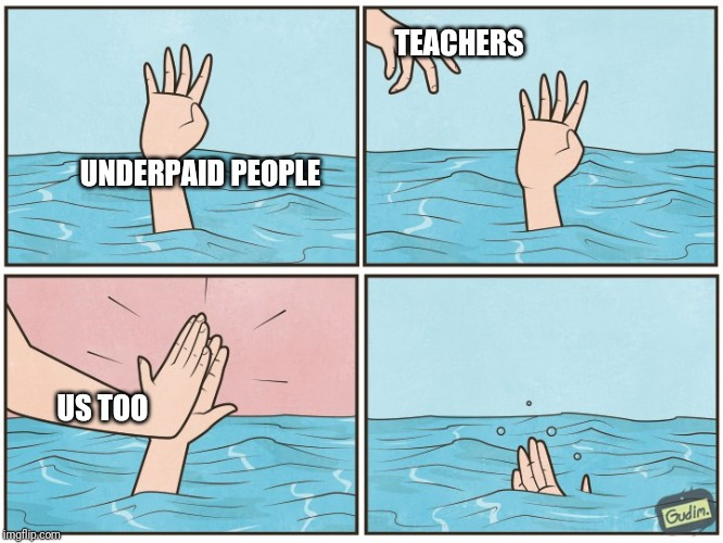 High five drown | UNDERPAID PEOPLE TEACHERS US TOO | image tagged in high five drown | made w/ Imgflip meme maker