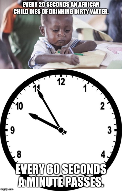 What? | EVERY 20 SECONDS AN AFRICAN CHILD DIES OF DRINKING DIRTY WATER. EVERY 60 SECONDS A MINUTE PASSES. | image tagged in clock,africa,child | made w/ Imgflip meme maker