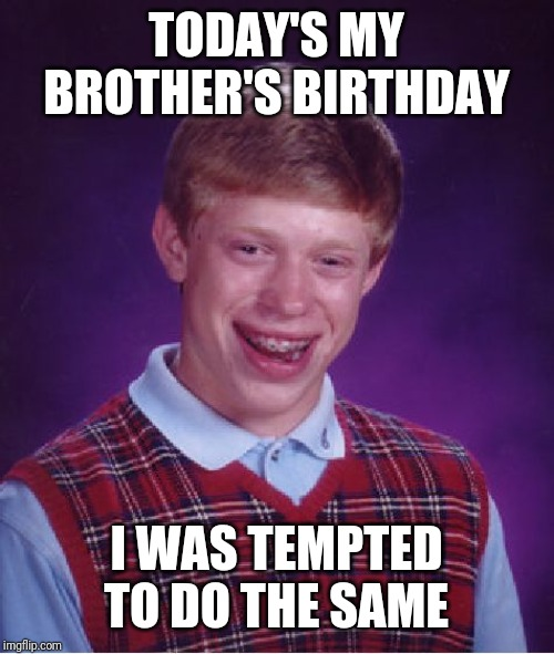 Bad Luck Brian Meme | TODAY'S MY BROTHER'S BIRTHDAY I WAS TEMPTED TO DO THE SAME | image tagged in memes,bad luck brian | made w/ Imgflip meme maker