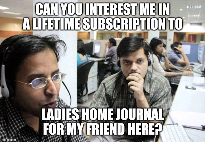 CAN YOU INTEREST ME IN A LIFETIME SUBSCRIPTION TO LADIES HOME JOURNAL FOR MY FRIEND HERE? | image tagged in indian telemarketer | made w/ Imgflip meme maker