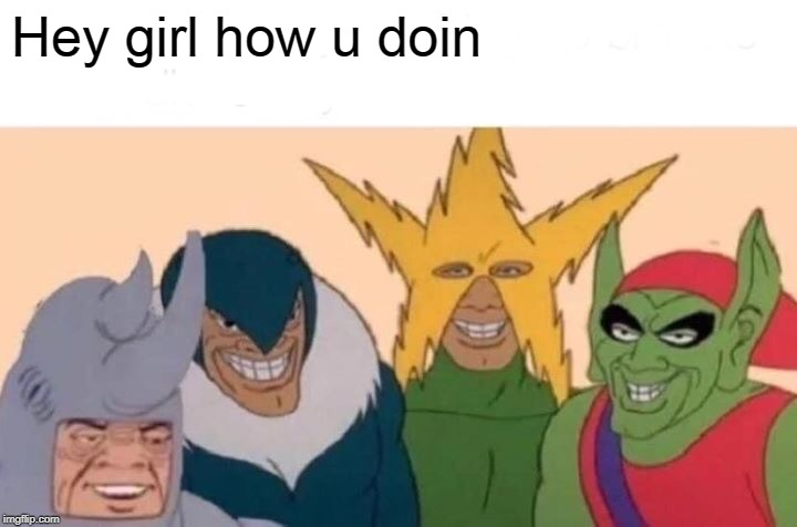 Me And The Boys | Hey girl how u doin | image tagged in memes,me and the boys | made w/ Imgflip meme maker