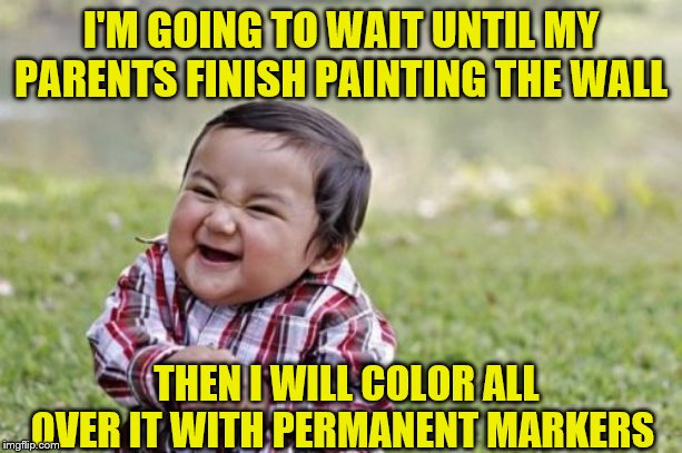 Evil Toddler Meme | I'M GOING TO WAIT UNTIL MY PARENTS FINISH PAINTING THE WALL THEN I WILL COLOR ALL OVER IT WITH PERMANENT MARKERS | image tagged in memes,evil toddler | made w/ Imgflip meme maker