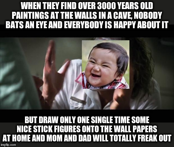And everybody loses their minds Meme | WHEN THEY FIND OVER 3000 YEARS OLD PAINTINGS AT THE WALLS IN A CAVE, NOBODY BATS AN EYE AND EVERYBODY IS HAPPY ABOUT IT BUT DRAW ONLY ONE SI | image tagged in memes,and everybody loses their minds | made w/ Imgflip meme maker