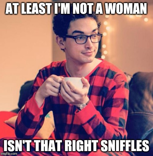 Pajama Boy | AT LEAST I'M NOT A WOMAN ISN'T THAT RIGHT SNIFFLES | image tagged in pajama boy | made w/ Imgflip meme maker