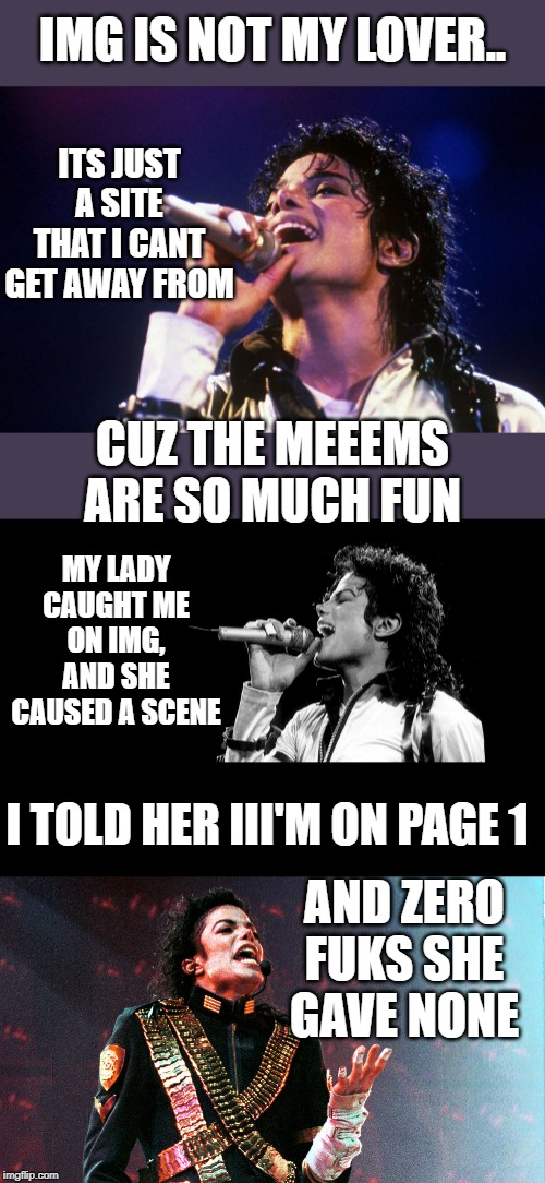 Wacko! | IMG IS NOT MY LOVER.. I TOLD HER III'M ON PAGE 1 ITS JUST A SITE THAT I CANT GET AWAY FROM CUZ THE MEEEMS ARE SO MUCH FUN MY LADY CAUGHT ME  | image tagged in billie jean,imgflip humor,lol,fun,michael jackson,mashup | made w/ Imgflip meme maker