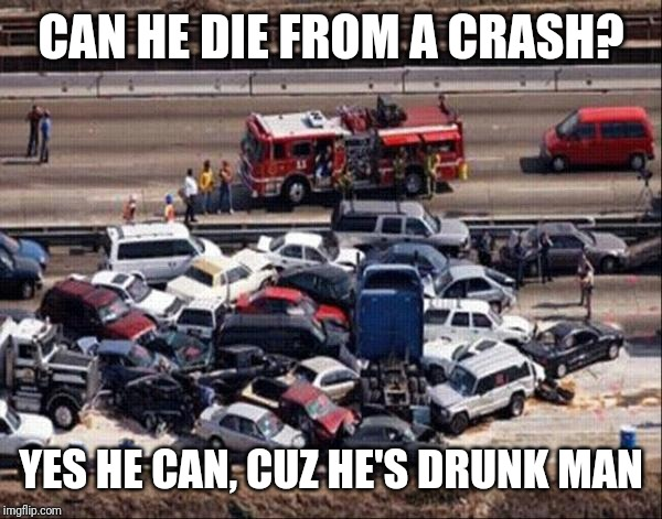 Car accident | CAN HE DIE FROM A CRASH? YES HE CAN, CUZ HE'S DRUNK MAN | image tagged in car accident | made w/ Imgflip meme maker