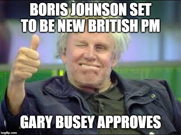 Gary Busey approves | BORIS JOHNSON SET TO BE NEW BRITISH PM GARY BUSEY APPROVES | image tagged in gary busey approves | made w/ Imgflip meme maker
