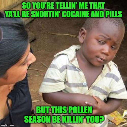 I've heard 'em sayin' it!!! | SO YOU'RE TELLIN' ME THAT YA'LL BE SNORTIN' COCAINE AND PILLS BUT THIS POLLEN SEASON BE KILLIN' YOU? | image tagged in memes,third world skeptical kid,pollen season,funny,allergies,drugs | made w/ Imgflip meme maker