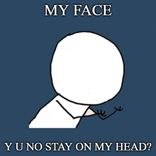 Y U No Meme | MY FACE Y U NO STAY ON MY HEAD? | image tagged in memes,y u no | made w/ Imgflip meme maker