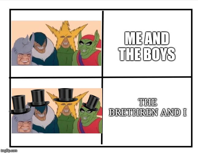 Going to a fancy party | THE BRETHREN AND I ME AND THE BOYS | image tagged in blank quadrant,me and the boys,fancy | made w/ Imgflip meme maker