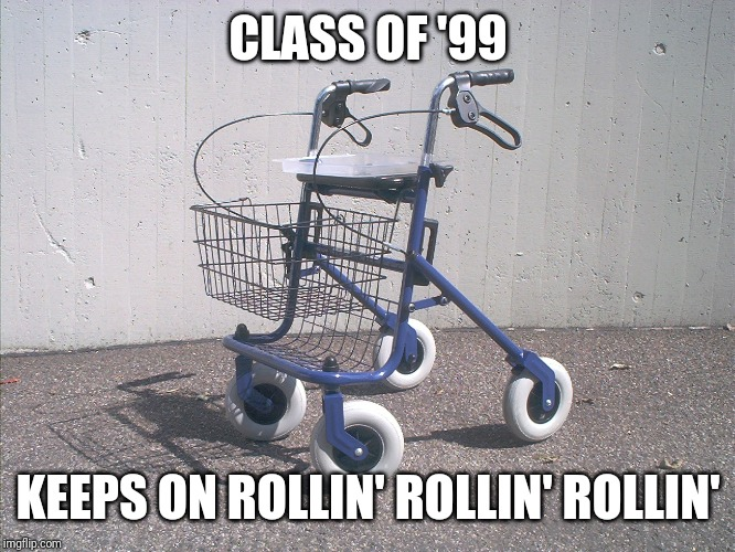 We're getting old by now, guys. | CLASS OF '99 KEEPS ON ROLLIN' ROLLIN' ROLLIN' | image tagged in limp bizkit,1999,90s,highschool,rollin,nu metal | made w/ Imgflip meme maker