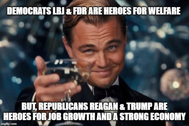 Leonardo Dicaprio Cheers Meme | DEMOCRATS LBJ & FDR ARE HEROES FOR WELFARE BUT, REPUBLICANS REAGAN & TRUMP ARE HEROES FOR JOB GROWTH AND A STRONG ECONOMY | image tagged in memes,leonardo dicaprio cheers | made w/ Imgflip meme maker