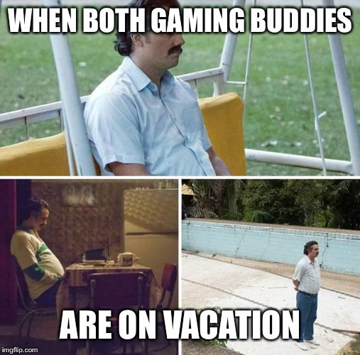 sad pablo escobar | WHEN BOTH GAMING BUDDIES ARE ON VACATION | image tagged in sad pablo escobar | made w/ Imgflip meme maker
